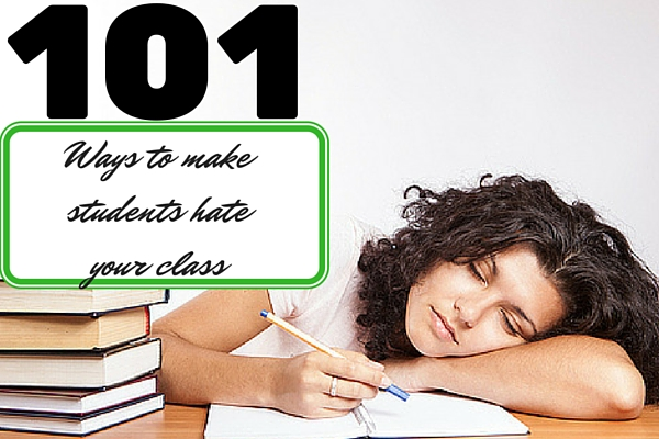 101 Ways to make students hate your class