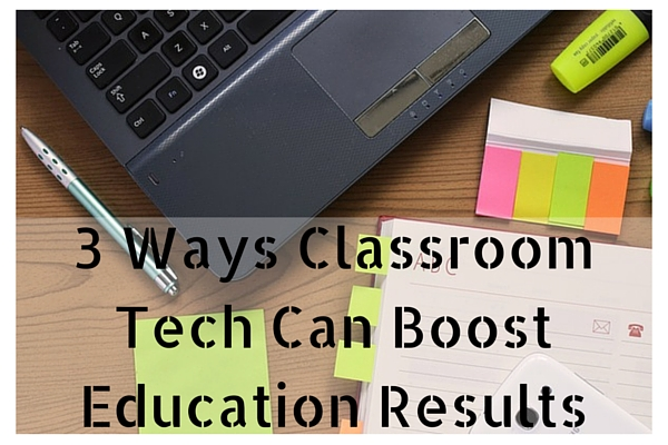 3 Ways Classroom Tech Can Boost Education Results