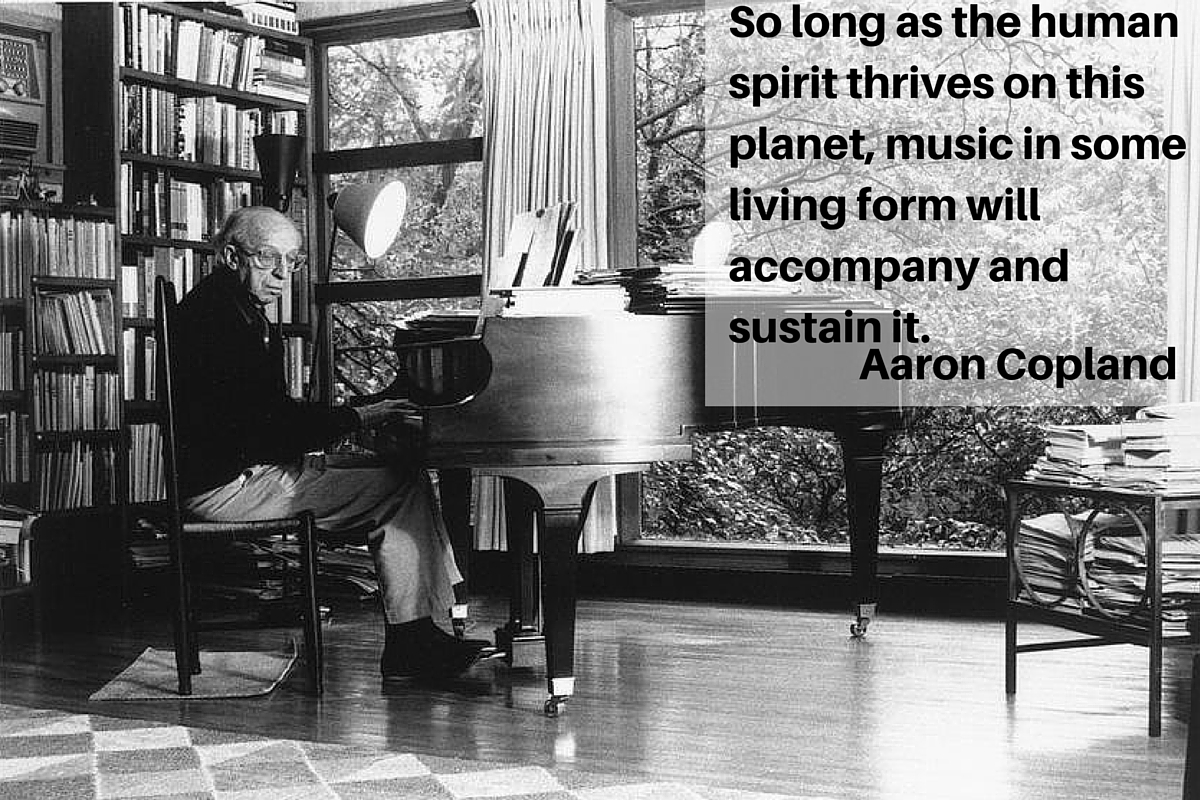 """So long as the human spirit thrives on this planet, music in some living form will accompany and sustain it."" – Aaron Copland"