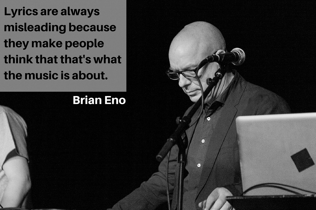 """Lyrics are always misleading because they make people think that that's what the music is about."" – Brian Eno"