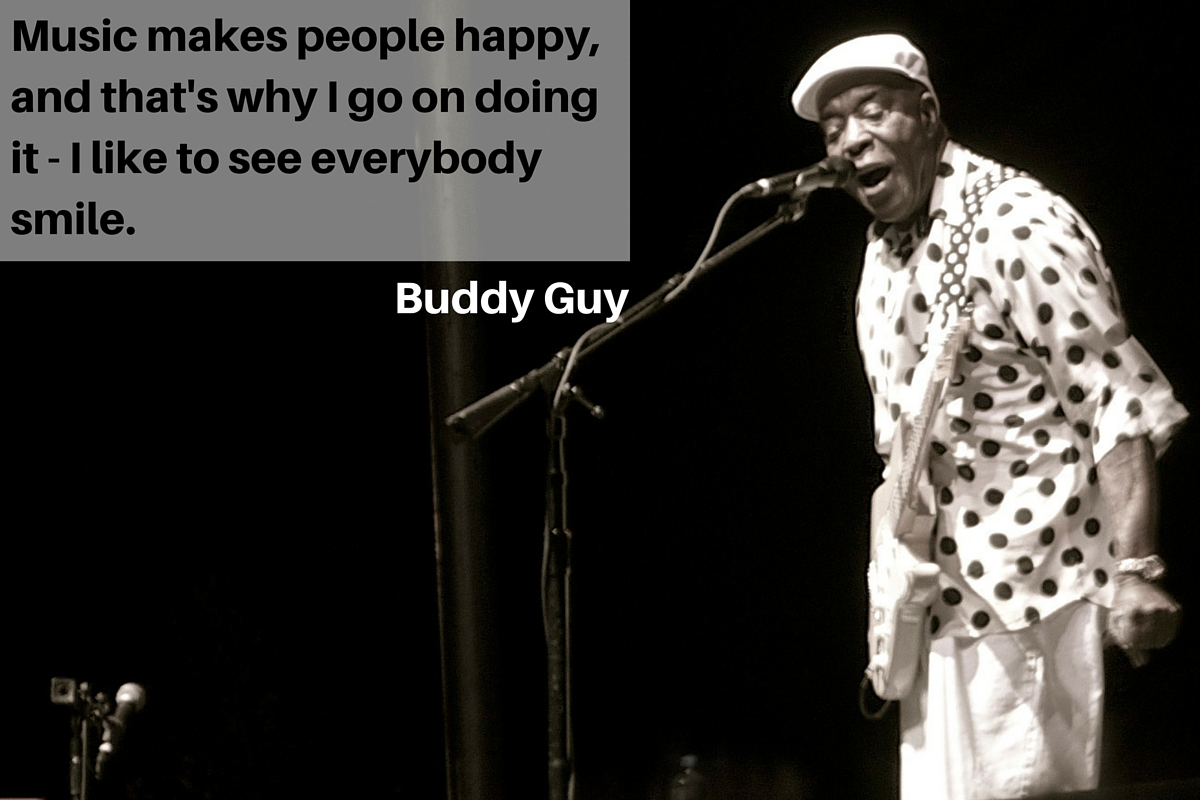 """Music makes people happy, and that's why I go on doing it - I like to see everybody smile."" – Buddy Guy"