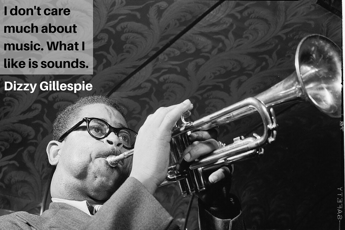 """I don't care much about music. What I like is sounds."" – Dizzy Gillespie"
