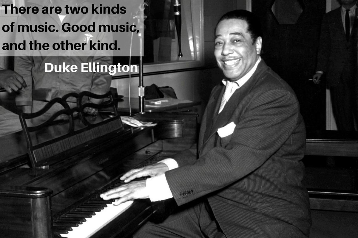 """There are two kinds of music. Good music, and the other kind."" – Duke Ellington"