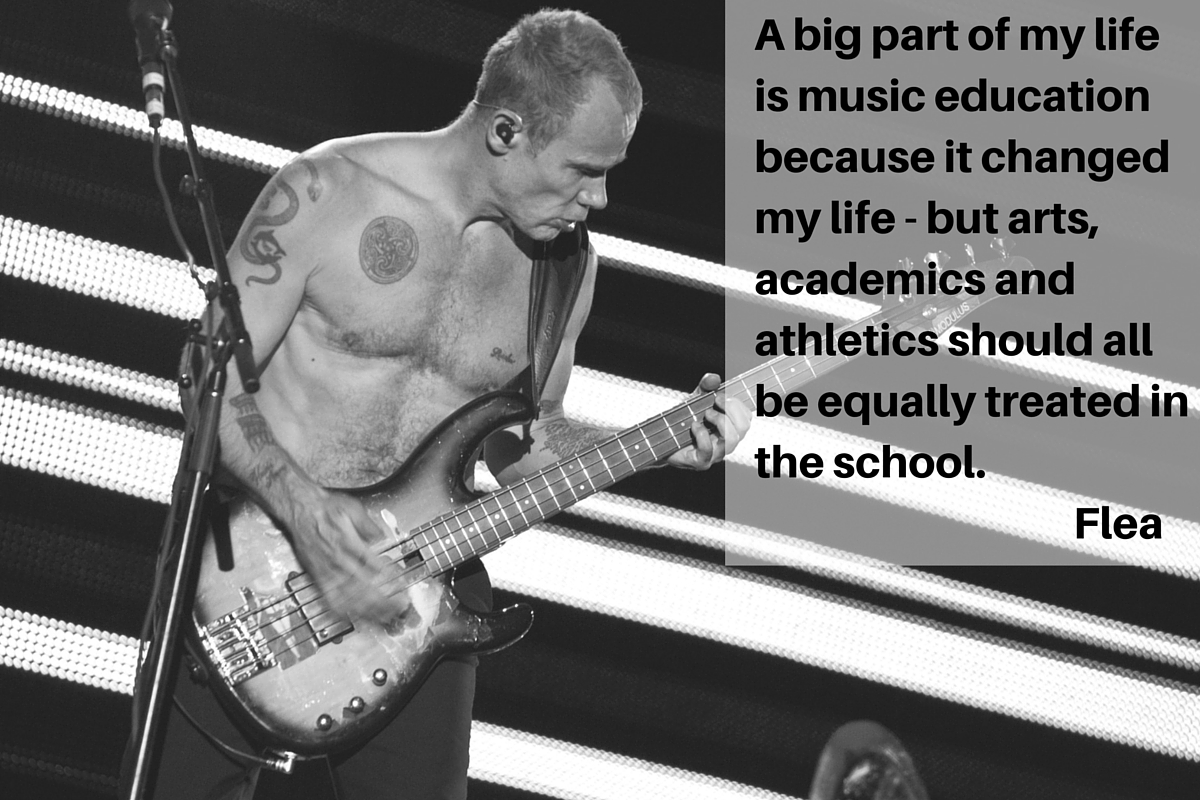 """A big part of my life is music education because it changed my life - but arts, academics and athletics should all be equally treated in the school."" – Flea"