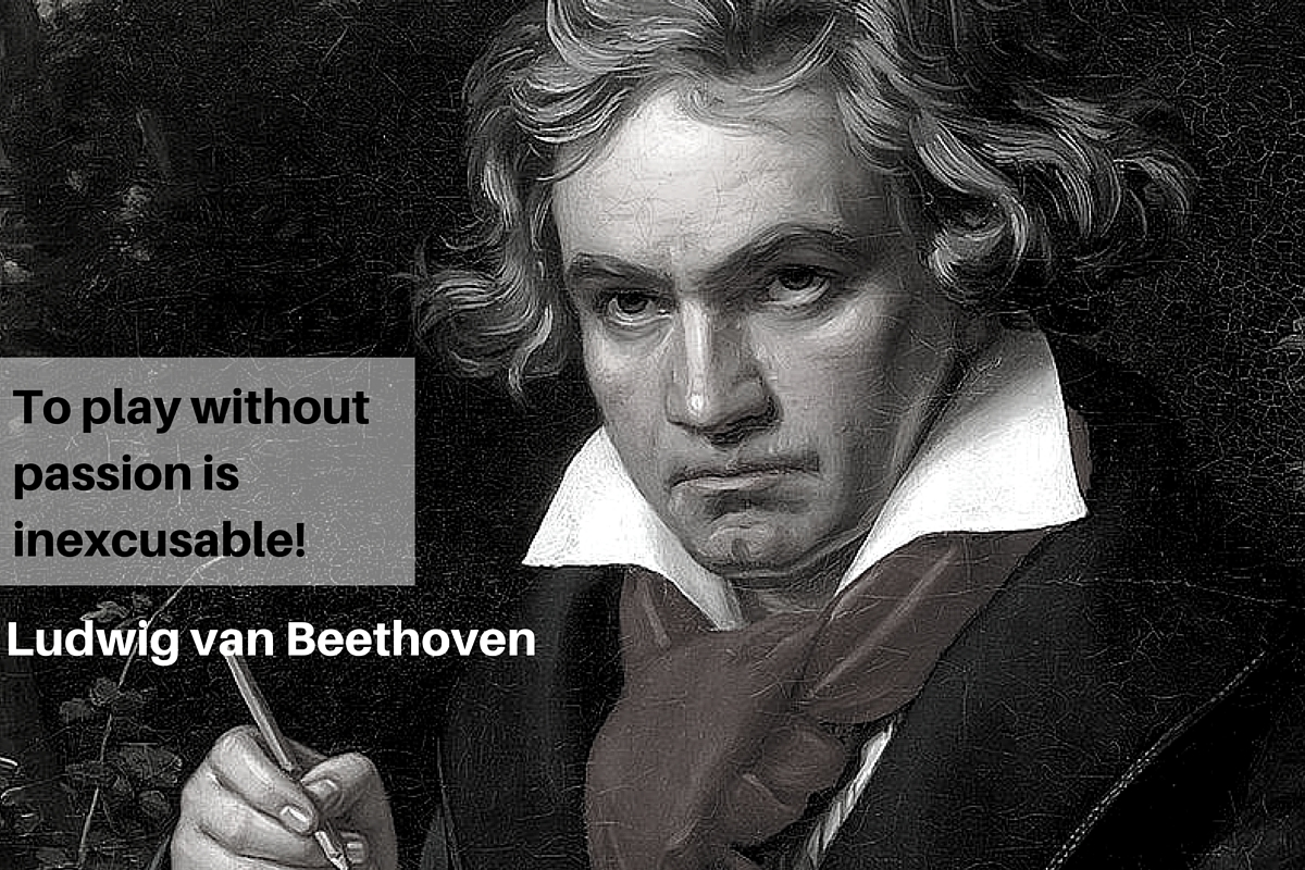 """To play without passion is inexcusable!"" – Ludwig van Beethoven"