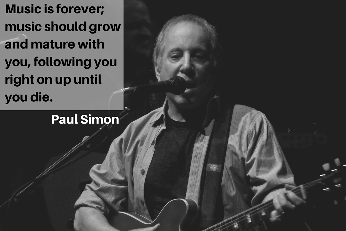 """Music is forever; music should grow and mature with you, following you right on up until you die."" – Paul Simon"