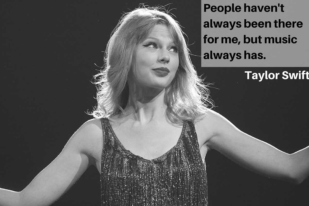 """People haven't always been there for me, but music always has."" – Taylor Swift"