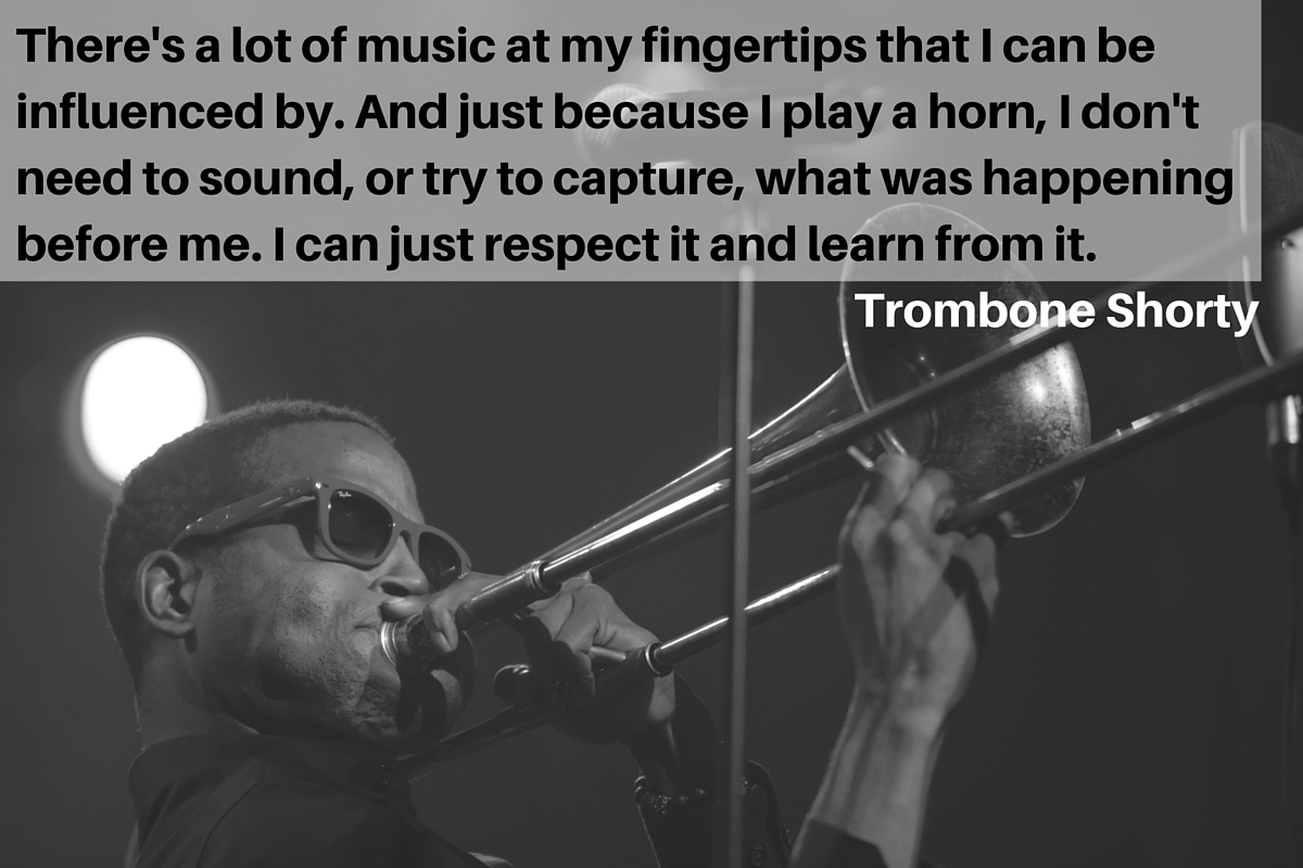 """There's a lot of music at my fingertips that I can be influenced by. And just because I play a horn, I don't need to sound, or try to capture, what was happening before me. I can just respect it and learn from it."" – Trombone Shorty"