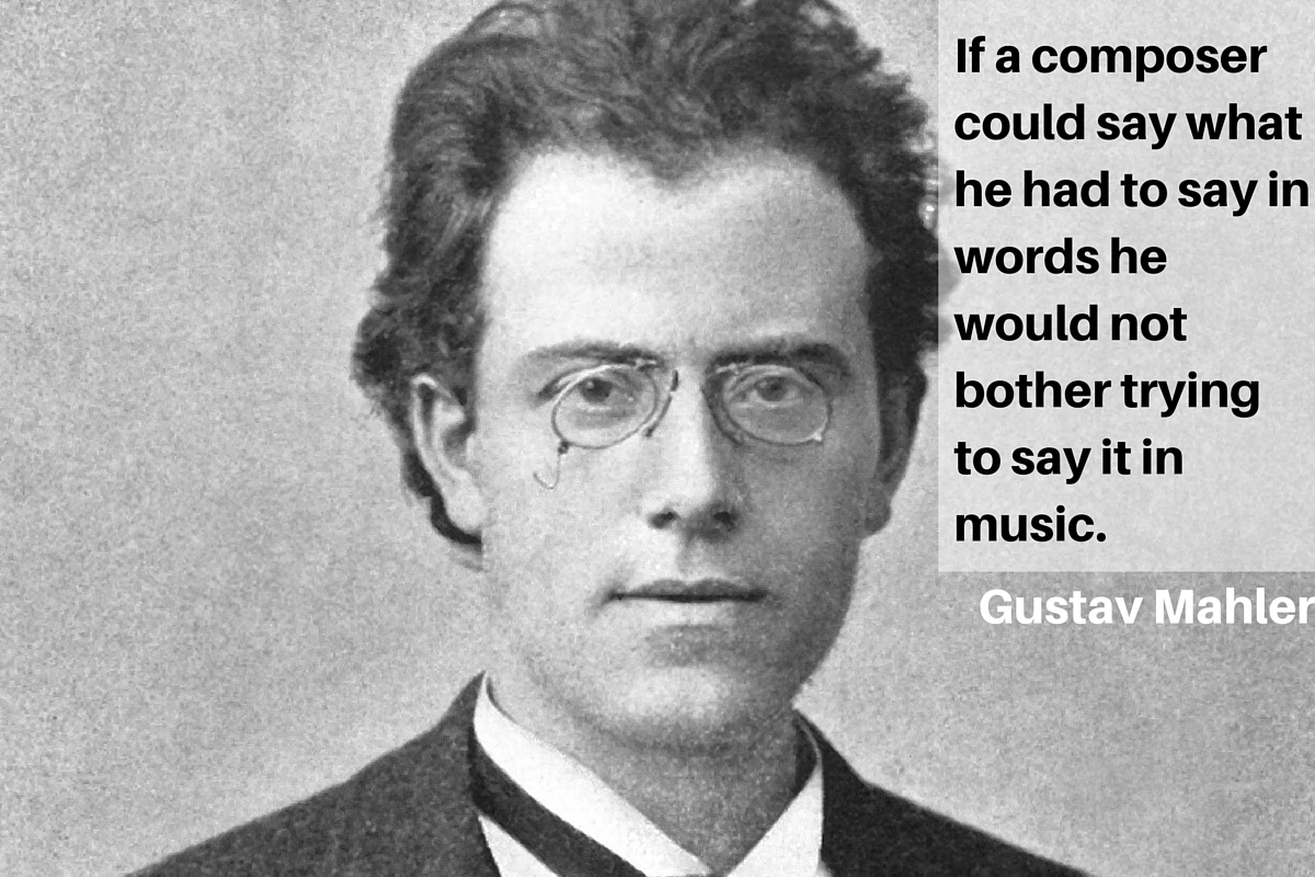 """If a composer could say what he had to say in words, he would not bother trying to say it in music."" – Gustav Mahler"