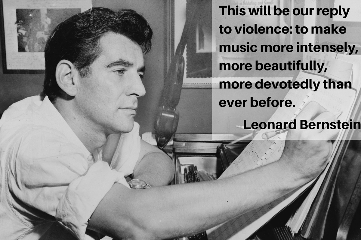 """This will be our reply to violence: to make music more intensely, more beautifully, more devotedly than ever before."" – Leonard Bernstein"