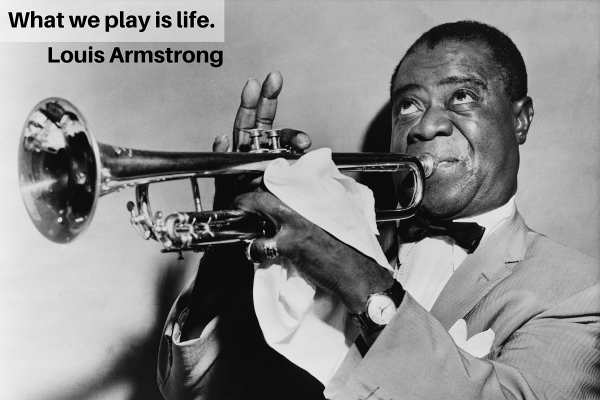 """What we play is life."" – Louis Armstrong"