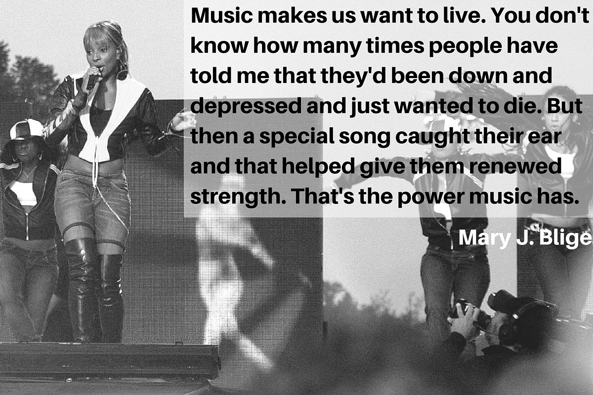 """Music makes us want to live. You don't know how many times people have told me that they'd been down and depressed and just wanted to die. But then a special song caught their ear and that helped give them renewed strength. That's the power music has."" – Mary J. Blige"