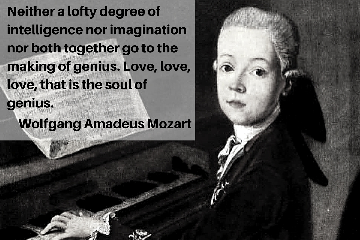 """Neither a lofty degree of intelligence nor imagination nor both together go to the making of genius. Love, love, love, that is the soul of genius."" – Wolfgang Amadeus Mozart"