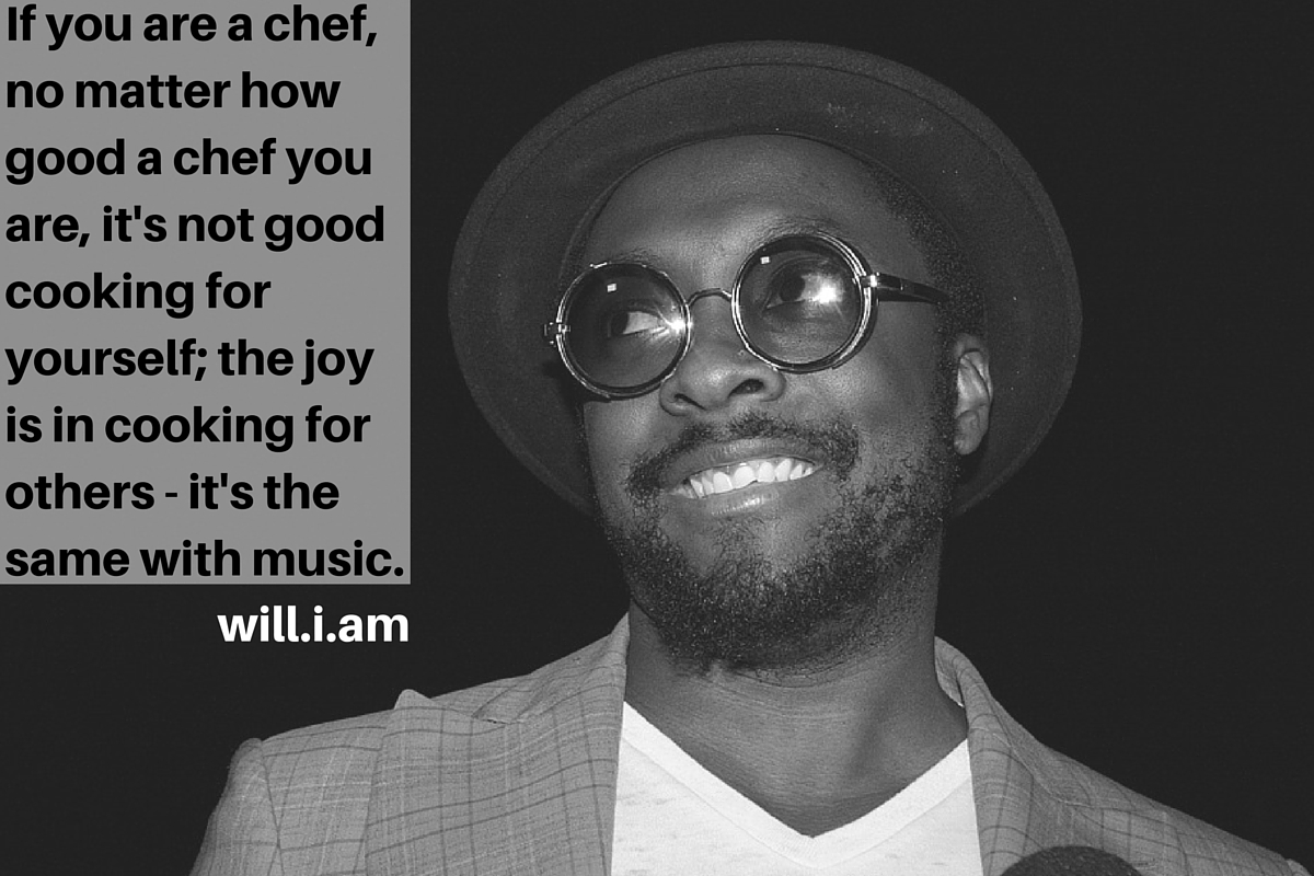 """If you are a chef, no matter how good a chef you are, it's not good cooking for yourself; the joy is in cooking for others - it's the same with music."" – will.i.am"