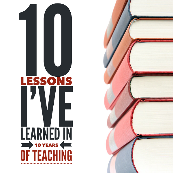 10 Lessons I Have learned In 10 Years of Teaching