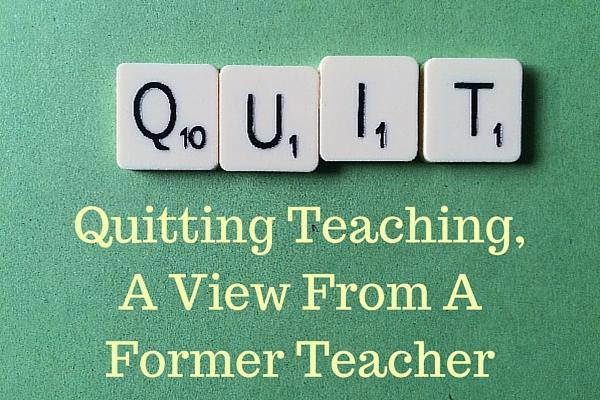 Quitting Teaching, A View From A Former Teacher