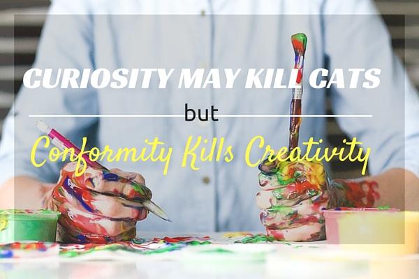 Curiosity May Kill Cats, But Conformity Kills Creativity