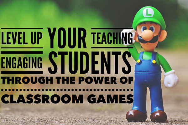 Level Up Your Teaching: Engaging Students Through The Power Of Classroom Games
